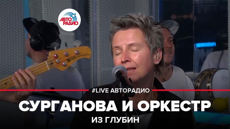 Сурганова и Оркестр - Из Глубин (LIVE Авторадио)