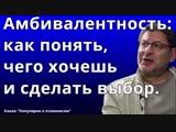 Михаил Лабковский. Амбивалентность как понять, чего хочешь и сделать выбор