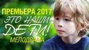 Фильм должен увидеть каждый ЭТО НАШИ ДЕТИ Русские Мелодрамы 2017 Новинки лучшие сериалы 2017