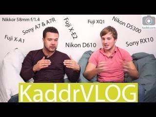 KaddrVLOG S01E14: Sony A7, A7R, RX10, Nikon D610, D5300, 58mm F1.4, Fuji X-E2, X-A1, XQ1