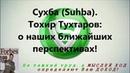 Сухба (Suhba). Тохир Тухтаров - о наших ближайших перспективах!