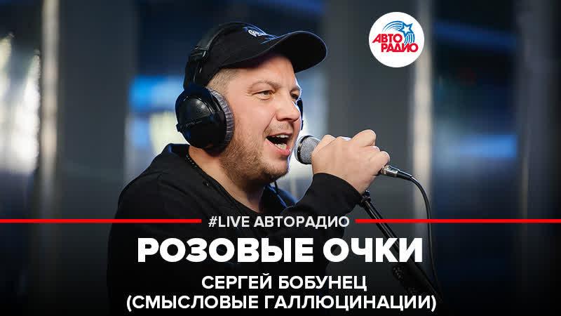 🅰️ Сергей Бобунец Смысловые Галлюцинации - Розовые Очки (LIVE Авторадио)