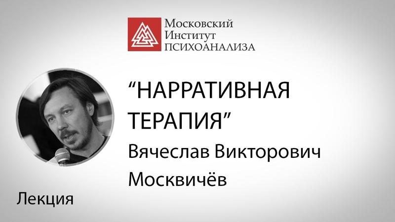 В.В. Москвичев «Нарративная терапия: как мы рассказываем истории и как истории рассказывают нас»