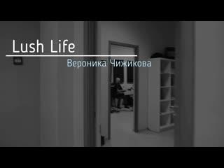 Вероника чижикова lush life, 18 января 2020