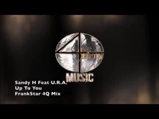 Sandy h feat. u.r.a. - up to you (frankstar 4q mix ) 💥