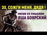 Яша Боярский ЭХ,СОЖГИ МЕНЯ, ДЯДЯ ! - сл муз Яша Боярский