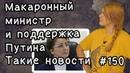 Макаронный министр и поддержка Путина. Такие новости №150