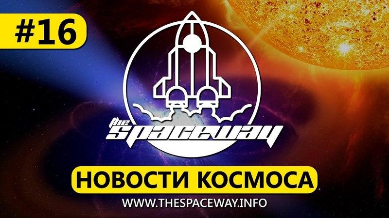 НОВОСТИ КОСМОСА 16 | THE SPACEWAY