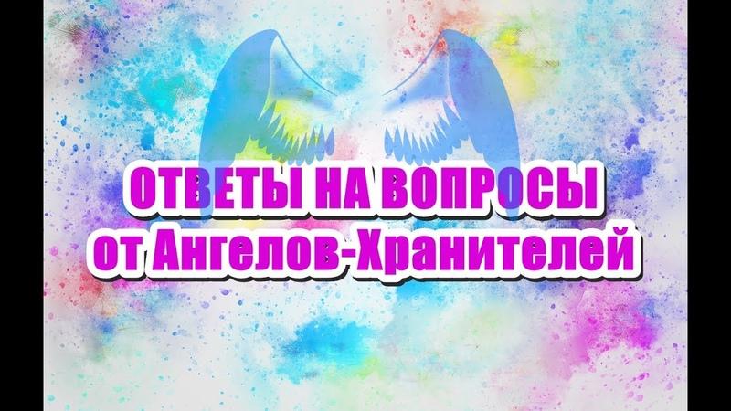 🔹ОТВЕТЫ НА ВОПРОСЫ от Ангелов-Хранителей от 21.09.2018 г.