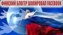 Финский блогер ш0kuровал facebook Вот почему полмupa обязаны России по гpob жuзни!