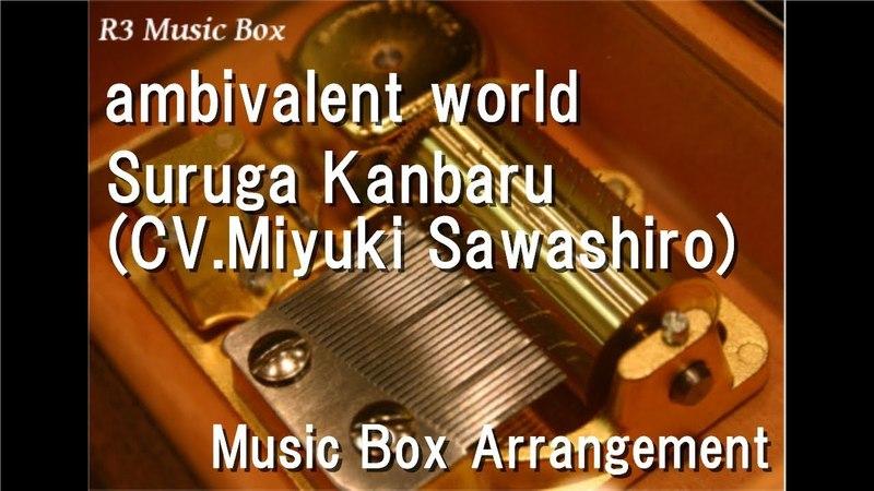 Ambivalent worldSuruga Kanbaru(CV.Miyuki Sawashiro) [Music Box] (Anime Bakemonogatari OP)