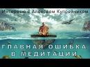 Главная ошибка в медитации. Интервью с Алексеем Купрейчиком.