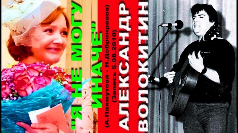 Александр Волокитин - Я НЕ МОГУ ИНАЧЕ (А.Пахмутова - Н.Добронравов) (Архивная запись 5.08.2010)