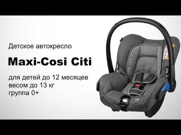 Maxi-Cosi Citi автокресло группы 0 до 13 кг   Видеоинструкция и обзор