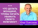 Торсунов/ ЧТО ДЕЛАТЬ ЖЕНЩИНЕ, ЧТОБЫ НАЧАТЬ УВАЖАТЬ СВОЕГО МУЖЧИНУ