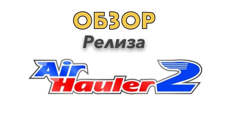 Air Hauler 2 обзор релизной версии