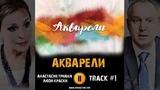 Сериал АКВАРЕЛИ 2018 Россия 1 музыка OST #1 Анастасия Триана люди краски