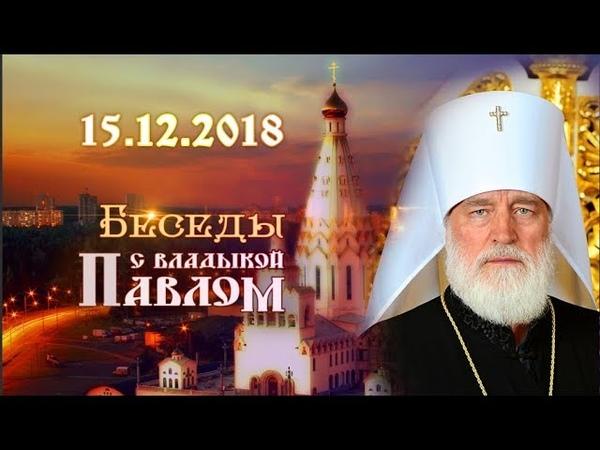 Беседы с владыкой Павлом Выпуск от 15 декабря 2018 г