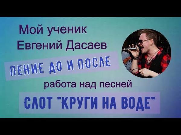 Вокал до и после обучения || Евгений Дасаев || Слот Круги на воде