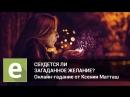 Сбудется ли загаданное желание Онлайн-гадание на от эксперта Ксении Матташ