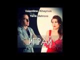 Valentine Khaynus feat Yana Vetrova - Играй (Radio Mix)