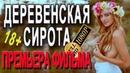 ОЧУМЕННЫЙ ФИЛЬМ! ДЕРЕВЕНСКАЯ СИРОТА Русские мелодрамы 2019 премьера HD 1080P