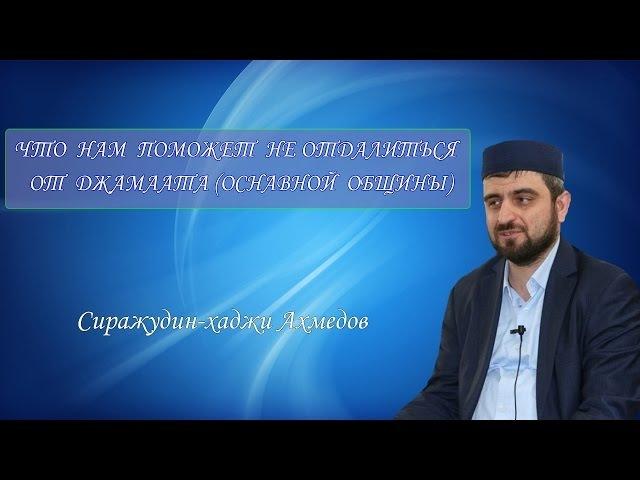 Что нам поможет не отдалиться от джамаата (основной общины)? Сиражудин-хаджи Ахмедов.