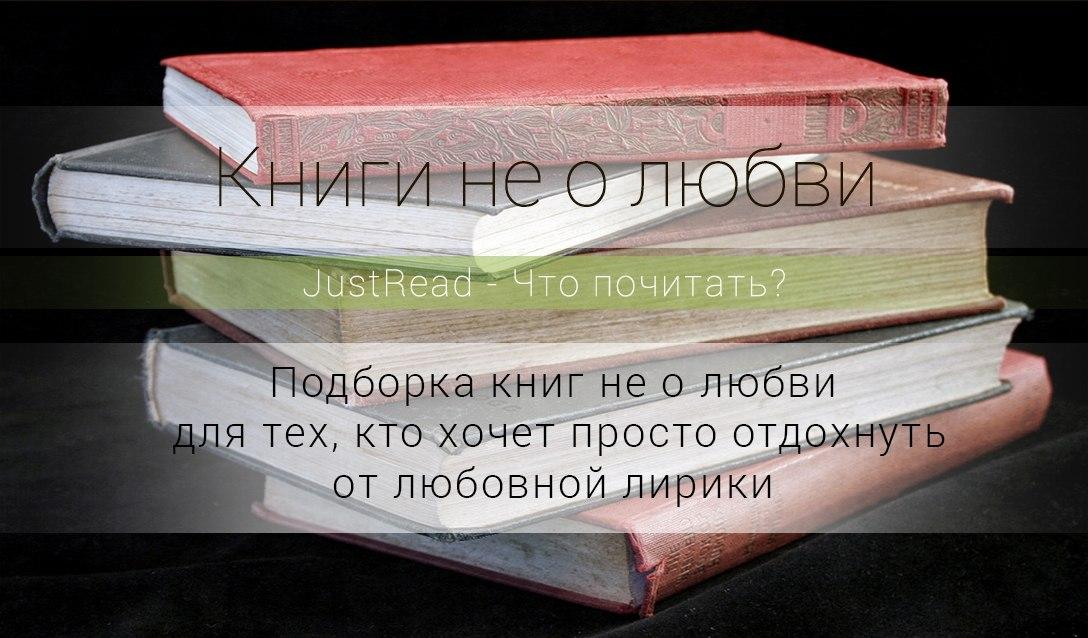 Подборка книг не о любви для тех, кто хочет просто отдохнуть от любовной лирики, погрузившись в совершенно иные переживания главных героев.