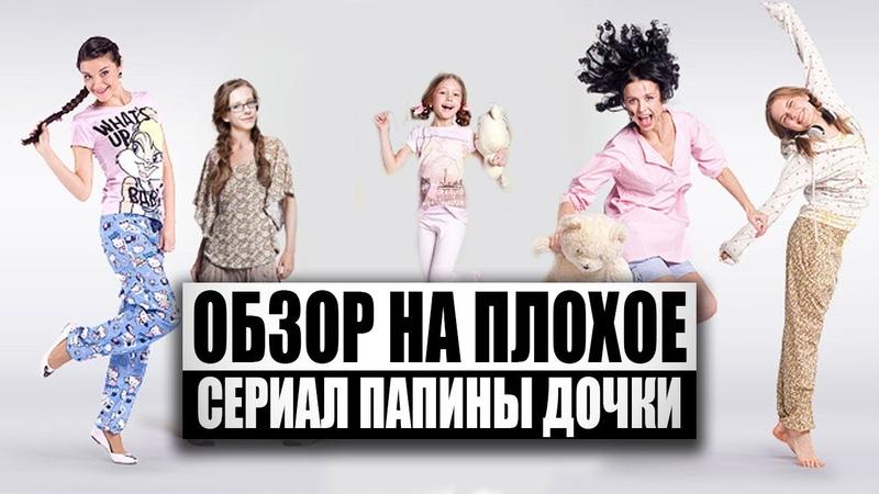 Обзор на плохое - Сериал Папины Дочки