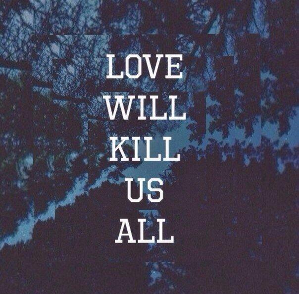 Любовь убьет всех нас.