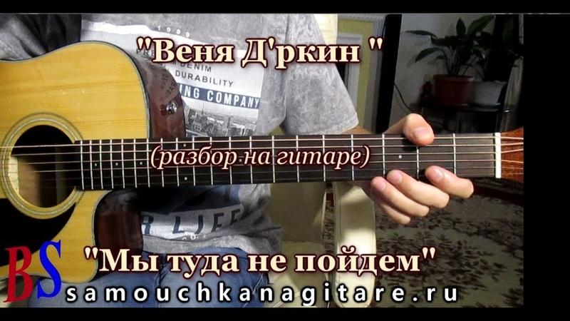 Веня Д'ркин (Александр Литвинов) - Мы туда не пойдем (кавер) ВИДЕО РАЗБОР песни, Аккорды