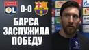 МЕССИ ВЫСКАЗАЛСЯ ПОСЛЕ МАТЧА ЛИОН 0-0 БАРСЕЛОНА