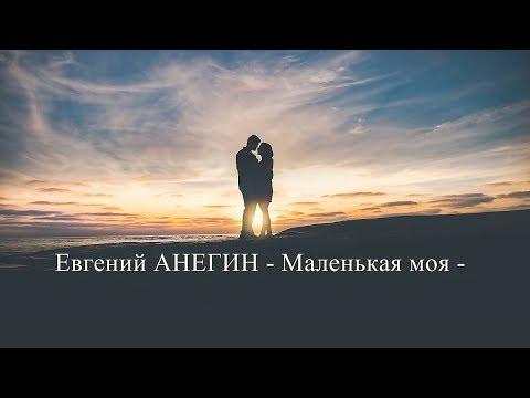 Классная песня про любовь! Евгений Анегин - Маленькая Моя - 2018
