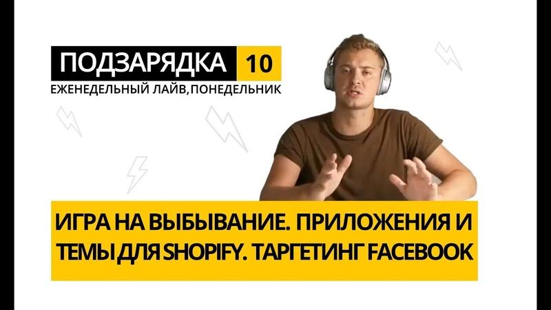 Подзарядка 10. Игра на выбывание. Приложения для Шопифай. Темы для Shopify. Таргетинг Facebook