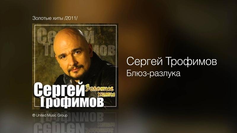 Сергей Трофимов - Блюз-разлука - Золотые хиты /2011/
