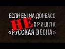 ► Если бы на Донбасс не пришла русская весна!