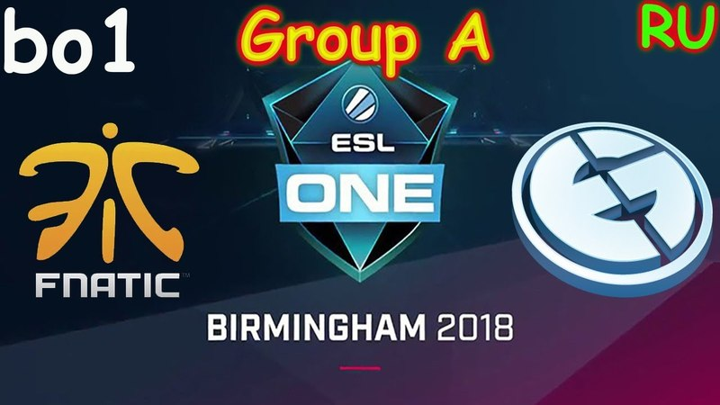 Fnatic vs EG BO1 ESL One Birmingham 2018 Major RU Group A