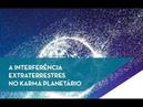 A interferência Extraterrestres no Karma planetário