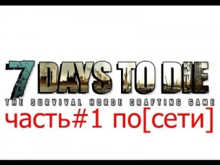 (Поиграем игру)7 Days to Die [по сети]#1