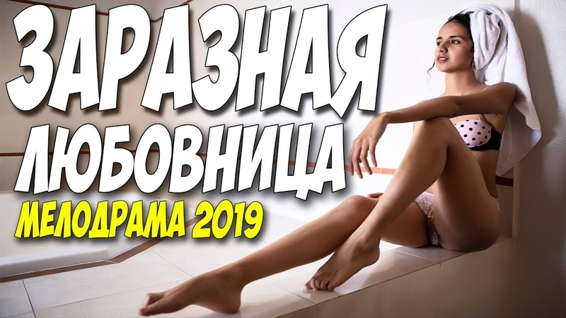 Свежак 2019 показали после полуночи ** ЗАРАЗНАЯ ЛЮБОВНИЦА ** Русские мелодрамы 2019 новинки HD