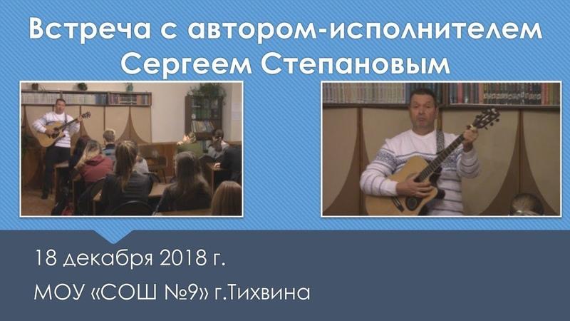 Встреча с автором-исполнителем Сергеем Степановым 18 декабря 2018 года в МОУ «СОШ №9» г.Тихвина