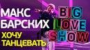 Макс Барских Хочу танцевать Big Love Show 2018