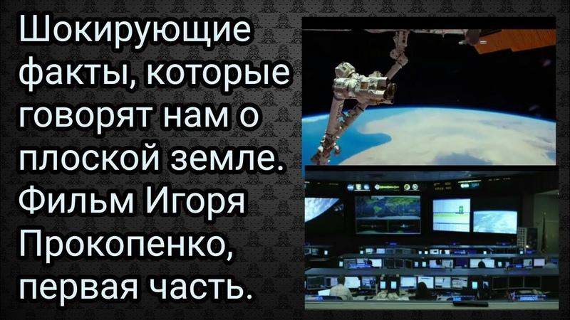 Шокирующие факты, которые говорят нам о плоской земле. Фильм Игоря Прокопенко,1-я часть.