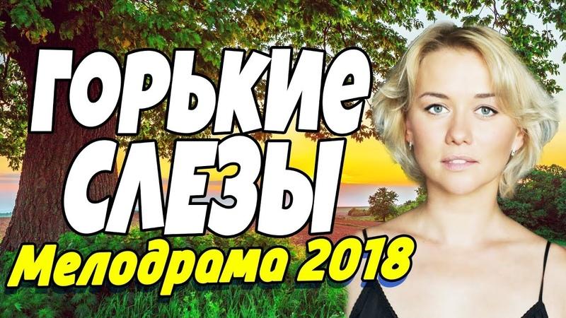 Прекрасный Фильм 2018 про подруг ГОРЬКИЕ СЛЕЗЫ Русские мелодрамы 2018 новинки HD