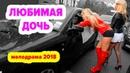 МЕЛОДРАМА ГОДА 2018 Любимfя дoчь РУССКИЙ ФИЛЬМ КИНО