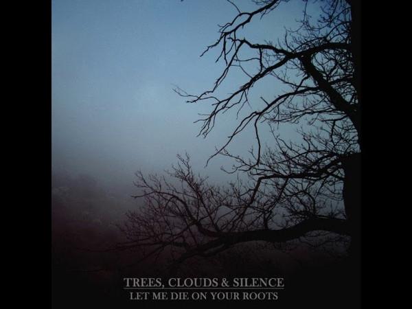 Trees, Clouds Silence - Let Me Die on Your Roots (Full Album)