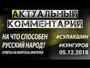 НА ЧТО СПОСОБЕН РУССКИЙ НАРОД? Сулакшин Кунгуров АКТУАЛЬНЫЙ КОММЕНТАРИЙ ◄05.12.2018►