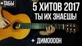 5 САМЫХ Популярных песен 2017 на гитаре +ТАБЫ fingerstyle Хиты на гитаре