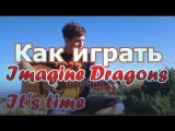 Как играть Imagine Dragons- It's time на акустической гитаре (урок, разбор, tutorial)