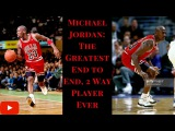 Michael Jordan The Greatest End-to-End, 2 Way Player Ever